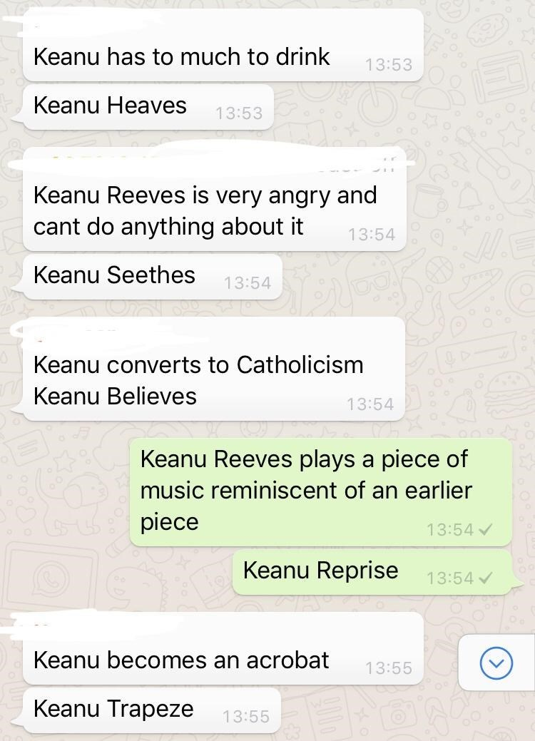 Rectangle - Keanu has to much to drink 13:53 Keanu Heaves 13:53 Keanu Reeves is very angry and cant do anything about it 13:54 Keanu Seethes 13:54 Keanu converts to Catholicism Keanu Believes 13:54 Keanu Reeves plays a piece of music reminiscent of an earlier piece 13:54 Keanu Reprise 13:54 Keanu becomes an acrobat 13:55 Keanu Trapeze 13:55
