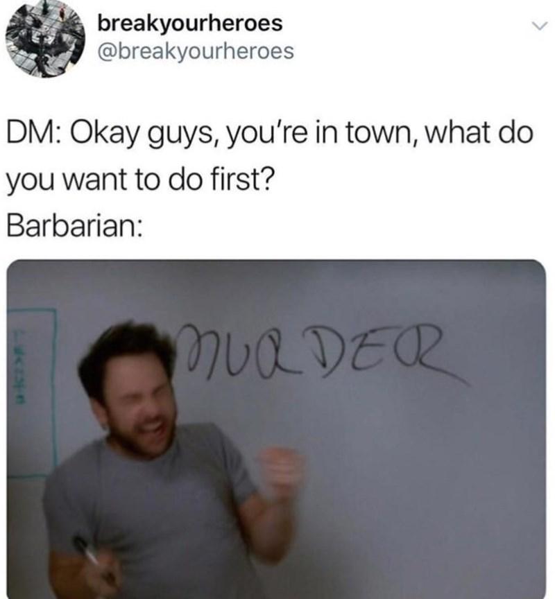 Gesture - breakyourheroes @breakyourheroes DM: Okay guys, you're in town, what do you want to do first? Barbarian: MUQ DER