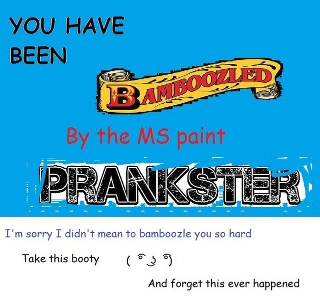 Font - YOU HAVE BEEN BAMBOOZLED By the MS paint PRANKSTER I'm sorry I didn't mean to bamboozle you so hard Take this booty And forget this ever happened