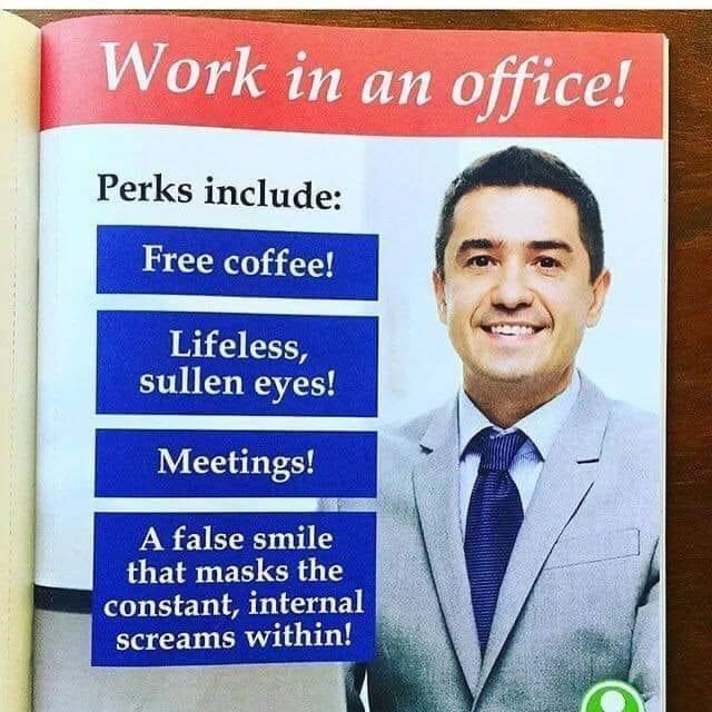 Tie - Work in an office! Perks include: Free coffee! Lifeless, sullen eyes! Meetings! A false smile that masks the constant, internal screams within!