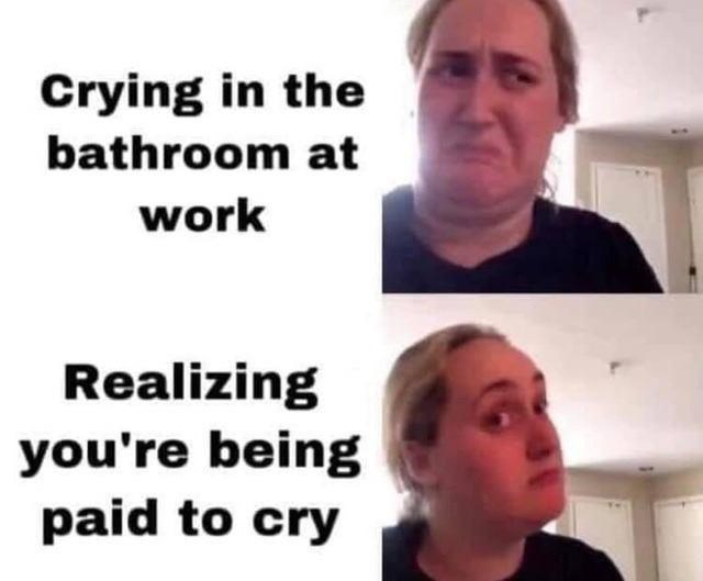 Forehead - Crying in the bathroom at work Realizing you're being paid to cry