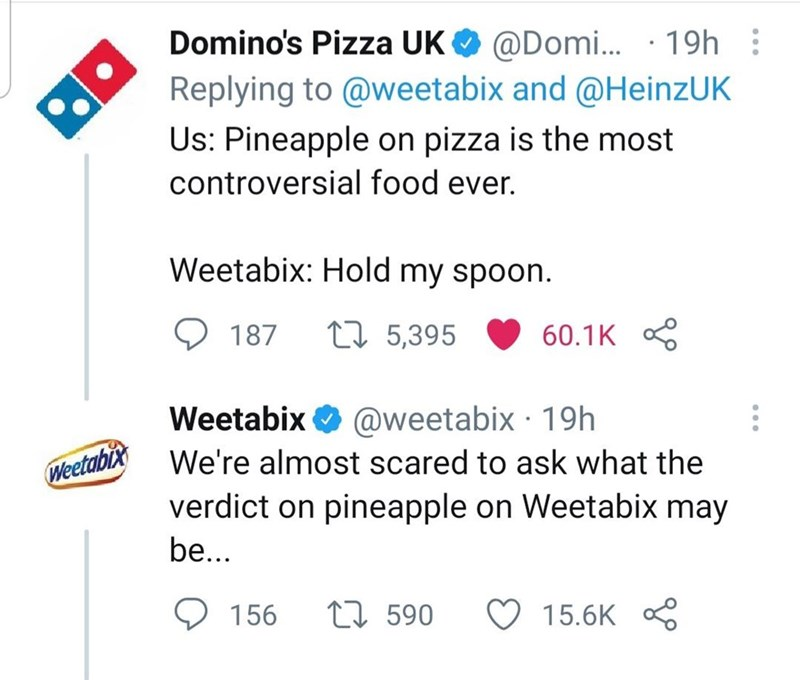 Font - Domino's Pizza UK O @Domi. · 19h : Replying to @weetabix and @HeinzUK Us: Pineapple on pizza is the most controversial food ever. Weetabix: Hold my spoon. 187 27 5,395 60.1K Weetabix O @weetabix · 19h We're almost scared to ask what the Weetabix verdict on pineapple on Weetabix may be... 156 t7 590 ♡ 15.6K