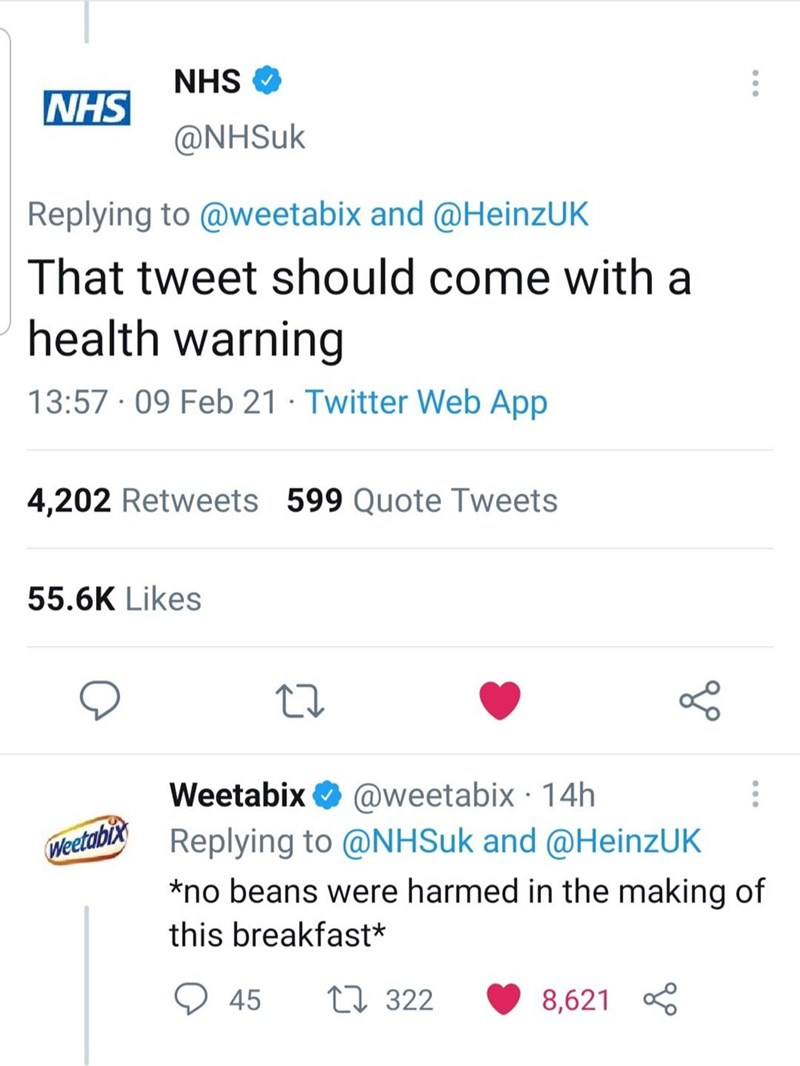 Font - NHS O NHS @NHSUK Replying to @weetabix and @HeinzUK That tweet should come with a health warning 13:57 · 09 Feb 21 · Twitter Web App 4,202 Retweets 599 Quote Tweets 55.6K Likes @weetabix · 14h Replying to @NHSuk and @HeinzUK Weetabix O Weetabi *no beans were harmed in the making of this breakfast* 45 27 322 8,621