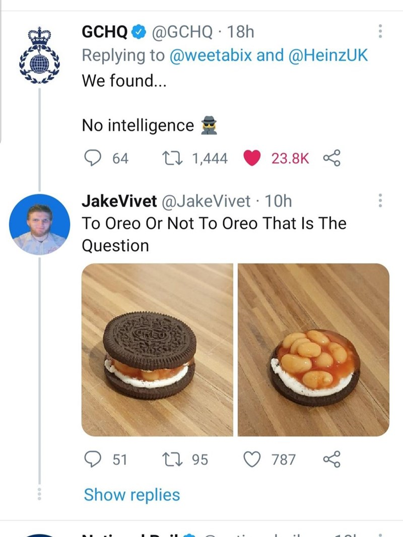 Recipe - GCHQ O @GCHQ · 18h Replying to @weetabix and @HeinzUK We found... No intelligence E 9 64 27 1,444 23.8K JakeVivet @JakeVivet · 10h To Oreo Or Not To Oreo That Is The Question 51 27 95 787 Show replies