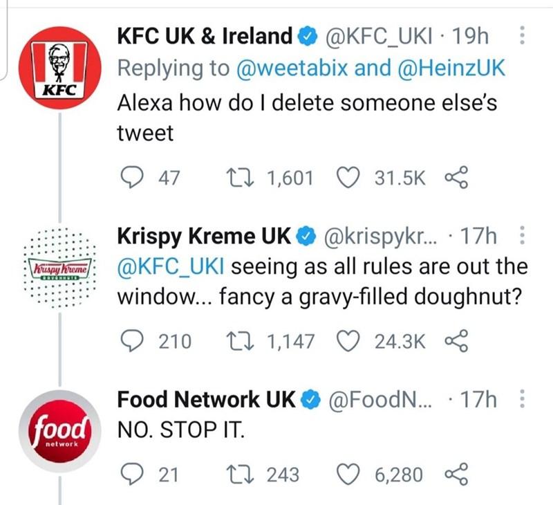 Font - KFC UK & Ireland O @KFC_UKI · 19h Replying to @weetabix and @HeinzUK Alexa how do I delete someone else's KFC tweet O 47 27 1,601 O 31.5K 8 Krispy Kreme UK O @krispyk. · 17h : @KFC_UKI seeing as all rules are out the window... fancy a gravy-filled doughnut? huspy Wreme O 210 27 1,147 O 24.3K Food Network UK O @FoodN. · 17h : food NO. STOP IT. network O 21 27 243 6,280 *