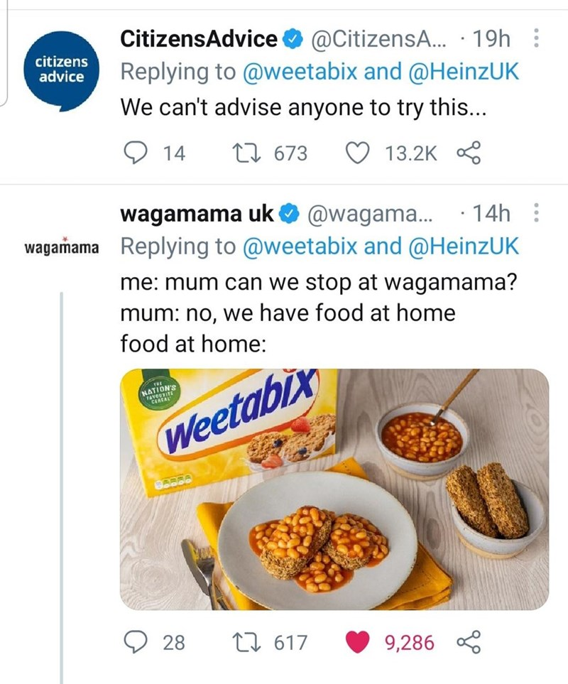 Food - CitizensAdvice O @CitizensA.. · 19h : Replying to @weetabix and @HeinzUK citizens advice We can't advise anyone to try this... 14 27 673 ♡ 13.2K wagamama uk O : @wagama.. ·14h wagamama Replying to @weetabix and @HeinzUK me: mum can we stop at wagamama? mum: no, we have food at home food at home: THE NATION'S FAVOURITE CEREAL Weetabix 28 27 617 9,286