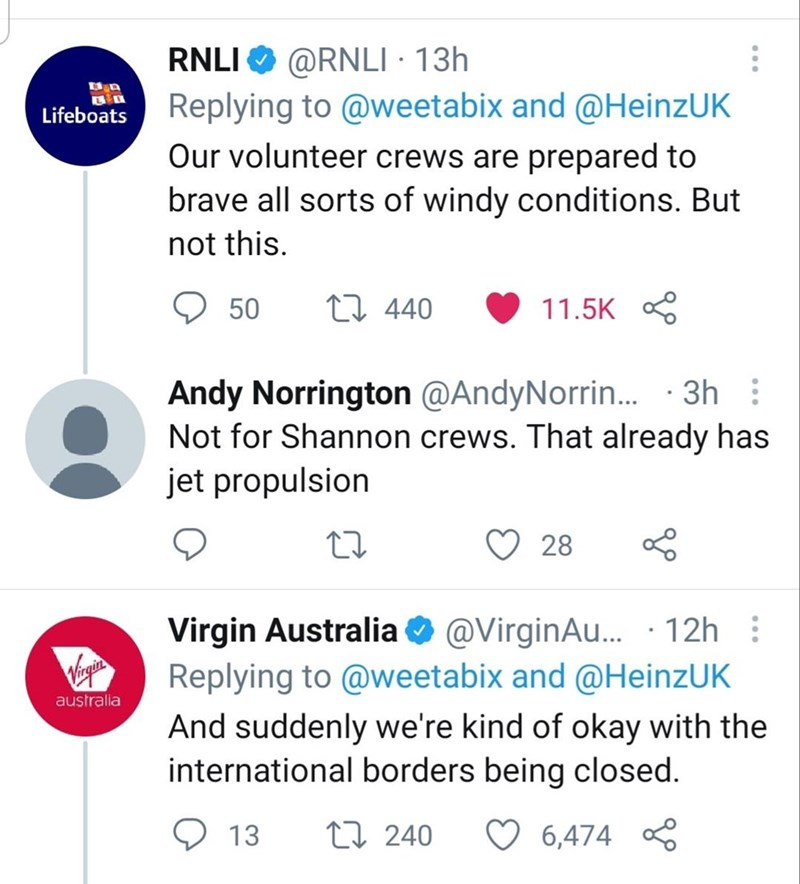 Font - RNLI O @RNLI · 13h Replying to @weetabix and @HeinzUK Our volunteer crews are prepared to brave all sorts of windy conditions. But ロ Lifeboats not this. 50 27 440 11.5K S Andy Norrington @AndyNorrin.. · 3h : Not for Shannon crews. That already has jet propulsion 28 Virgin Australia O @VirginAu. · 12h : Replying to @weetabix and @HeinzUK gin australia And suddenly we're kind of okay with the international borders being closed. 13 27 240 ♡ 6,474