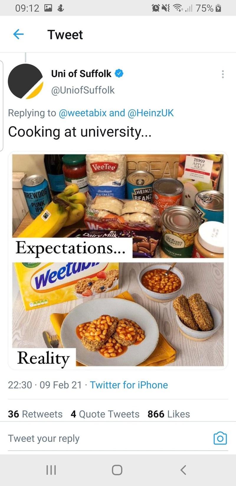 Tableware - 09:12 M Tweet Uni of Suffolk O @UniofSuffolk Replying to @weetabix and @HeinzUK Cooking at university... TESSO VeeTee APPLE JUICE IS REWDOG PUNK IPA Lhvolonan BASMATI HEINZ BEANZ CRUM Expectations... Weetin Reality 22:30 · 09 Feb 21 · Twitter for iPhone 36 Retweets 4 Quote Tweets 866 Likes Tweet your reply N2