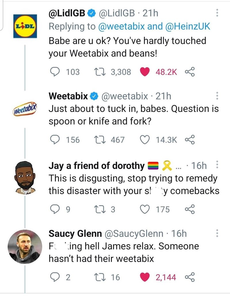 Product - @LidIGB O @LidIGB · 21h Replying to @weetabix and @HeinzUK LIDL Babe are u ok? You've hardly touched your Weetabix and beans! 103 27 3,308 48.2K Weetabix O @weetabix · 21h Weetabix Just about to tuck in, babes. Question is spoon or knife and fork? 156 17 467 14.3K 2. · 16h Jay a friend of dorothy This is disgusting, stop trying to remedy this disaster with your s!ty comebacks 9. 27 3 175 Saucy Glenn @SaucyGlenn · 16h F 'ing hell James relax. Someone hasn't had their weetabix 2 27 16 2,