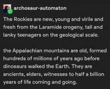 Font - archosaur-automaton The Rockies are new, young and virile and fresh from the Laramide orogeny, tall and lanky teenagers on the geological scale. the Appalachian mountains are old, formed hundreds of millions of years ago before dinosaurs walked the Earth. They are ancients, elders, witnesses to half a billion years of life coming and going.