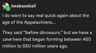 """Font - beabaseball I do want to say real quick again about the age of the Appalachians.. They said """"before dinosaurs,"""" but we have a cave here that began forming between 450 million to 550 million years ago."""