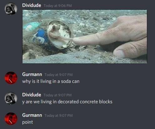 World - Dividude Today at 9:06 PM Gurmann Today at 9:07 PM why is it living in a soda can Dividude Today at 9:07 PM y are we living in decorated concrete blocks Gurmann Today at 9:07 PM point