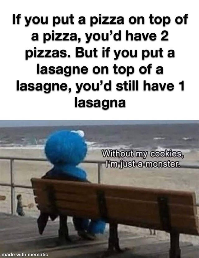 Product - If you put a pizza on top of a pizza, you'd have 2 pizzas. But if you put a lasagne on top of a lasagne, you'd still have 1 lasagna Without my cookies, I'm just a monster. made with mematic