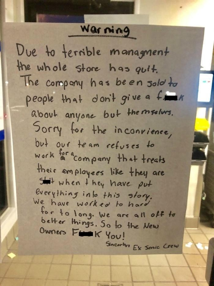 """Handwriting - warning Due to terrible managment the whole store has quit, The company has be en Jold t people that d on't gi ve a f about anyone but the mselurs, Sorry for the inconrience, but our te am refuses to for a * """"Company that treats their em ployees like they are Shrit when t hey have put everything in lo this story. We have worked to hard tor to long. We are all off to better things, So to the New Owners Fi K You! work Sincarlya Ex Sonic Crew"""