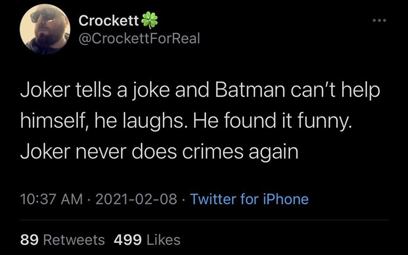 Human - Crockett * @CrockettForReal Joker tells a joke and Batman can't help himself, he laughs. He found it funny. Joker never does crimes again 10:37 AM · 2021-02-08 · Twitter for iPhone 89 Retweets 499 Likes