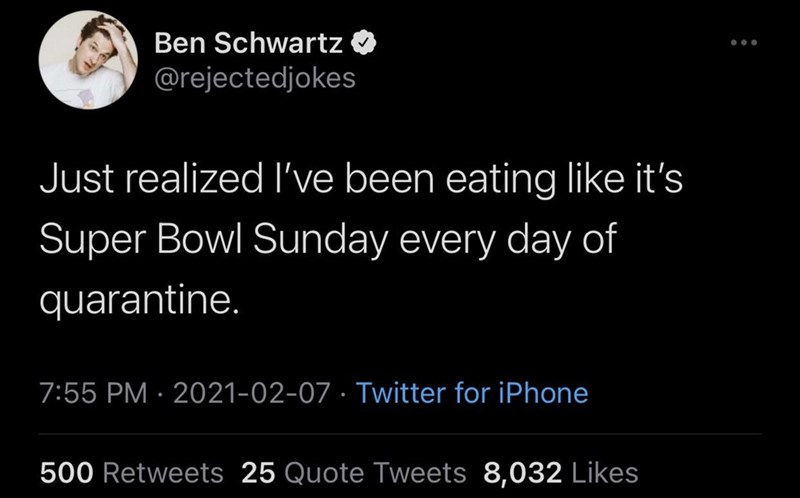 Human - Ben Schwartz @rejectedjokes Just realized l've been eating like it's Super Bowl Sunday every day of quarantine. 7:55 PM · 2021-02-07 · Twitter for iPhone 500 Retweets 25 Quote Tweets 8,032 Likes