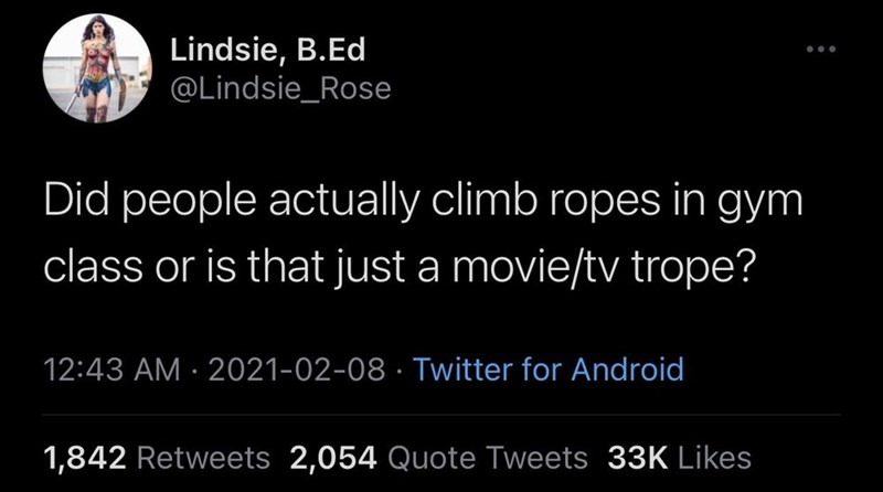 Font - Lindsie, B.Ed @Lindsie_Rose ... Did people actually climb ropes in gym class or is that just a movie/tv trope? 12:43 AM · 2021-02-08 · Twitter for Android 1,842 Retweets 2,054 Quote Tweets 33K Likes