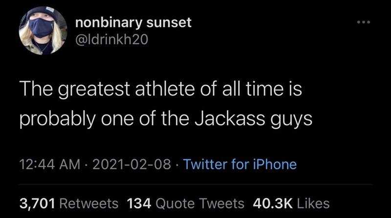 Font - nonbinary sunset @ldrinkh20 The greatest athlete of all time is probably one of the Jackass guys 12:44 AM · 2021-02-08 · Twitter for iPhone 3,701 Retweets 134 Quote Tweets 40.3K Likes