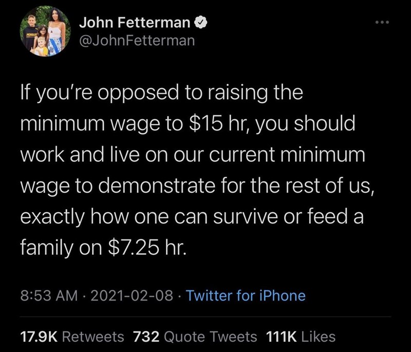 World - John Fetterman ... @JohnFetterman If you're opposed to raising the minimum wage to $15 hr, you should work and live on our current minimum wage to demonstrate for the rest of us, exactly how one can survive or feed a family on $7.25 hr. 8:53 AM · 2021-02-08 · Twitter for iPhone 17.9K Retweets 732 Quote Tweets 111K Likes