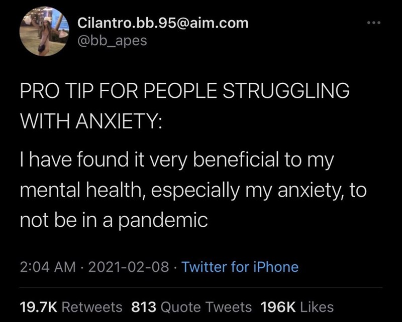 Font - Cilantro.bb.95@aim.com @bb_apes PRO TIP FOR PEOPLE STRUGGLING WITH AΝΧΙEΤY: Thave found it very beneficial to my mental health, especially my anxiety, to not be in a pandemic 2:04 AM · 2021-02-08 · Twitter for iPhone 19.7K Retweets 813 Quote Tweets 196K Likes