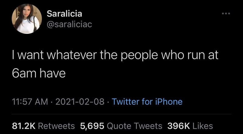 Font - Saralicia ... @saraliciac I want whatever the people who run at 6am have 11:57 AM · 2021-02-08 · Twitter for iPhone 81.2K Retweets 5,695 Quote Tweets 396K Likes