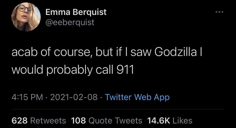 Font - Emma Berquist @eeberquist acab of course, but if I saw Godzilla   would probably call 911 4:15 PM · 2021-02-08 · Twitter Web App 628 Retweets 108 Quote Tweets 14.6K Likes