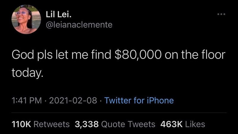Organism - Lil Lei. ... @leianaclemente God pls let me find $80,000 on the floor today. 1:41 PM · 2021-02-08 · Twitter for iPhone 110K Retweets 3,338 Quote Tweets 463K Likes