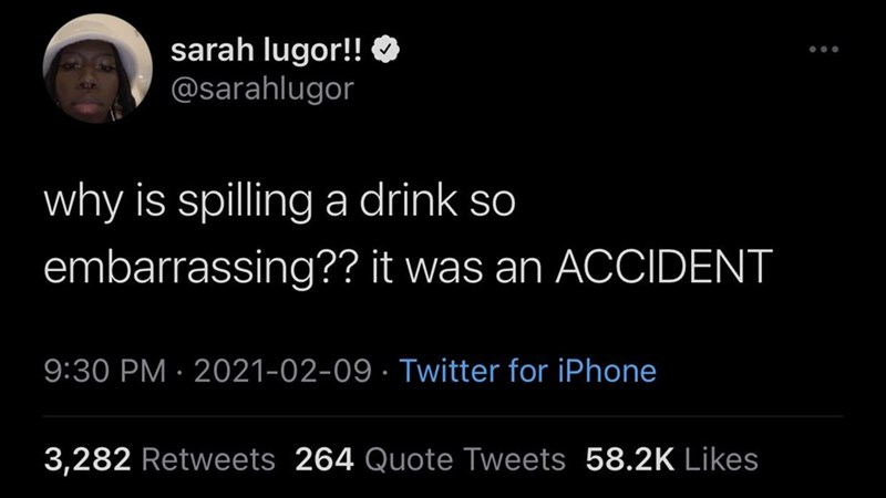 Font - sarah lugor!! O @sarahlugor why is spilling a drink so embarrassing?? it was an ACCIDENT 9:30 PM · 2021-02-09 · Twitter for iPhone 3,282 Retweets 264 Quote Tweets 58.2K Likes