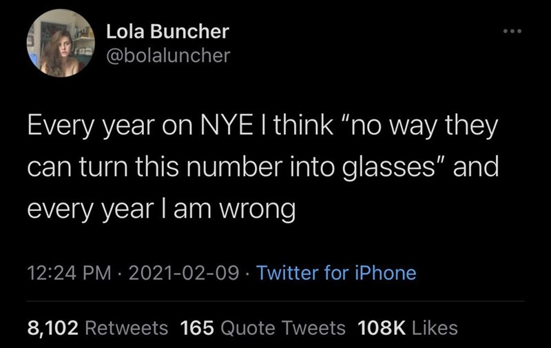 """Human - l Lola Buncher @bolaluncher Every year on NYE I think """"no way they can turn this number into glasses"""" and every year lam wrong 12:24 PM · 2021-02-09 · Twitter for iPhone 8,102 Retweets 165 Quote Tweets 108K Likes"""