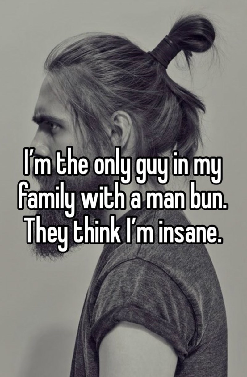 Hair - I'm the only guy in my family with a man bun. They think I'm insane.