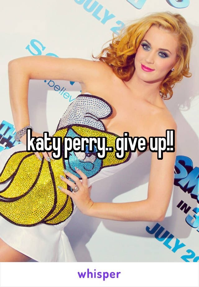 Joint - ULY 2 * katy perry give up! JULY 2 peliev IN whisper