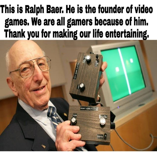 Glasses - This is Ralph Baer. He is the founder of video games. We are all gamers because of him. Thank you for making our life entertaining. RIGHT HAND PLAY HOR NGOSH SERVE LEFT HAND PLAYER
