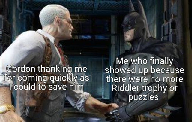 Vertebrate - Gordon thanking me for coming quickly as 1 could to save him Me who finally showed up because there were no more Riddler trophy or puzzles