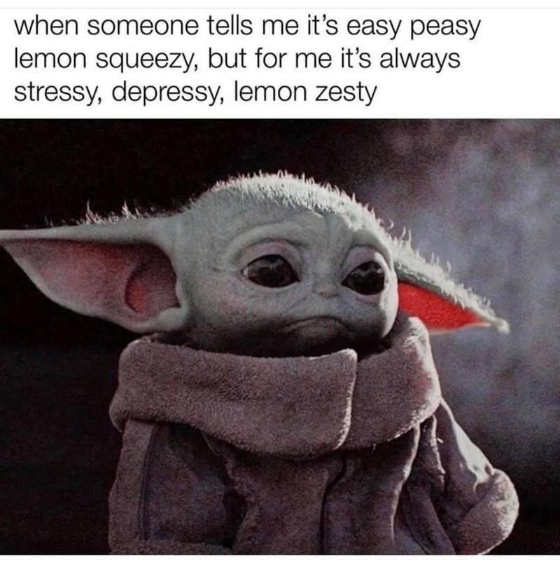 Organism - when someone tells me it's easy peasy lemon squeezy, but for me it's always stressy, depressy, lemon zesty