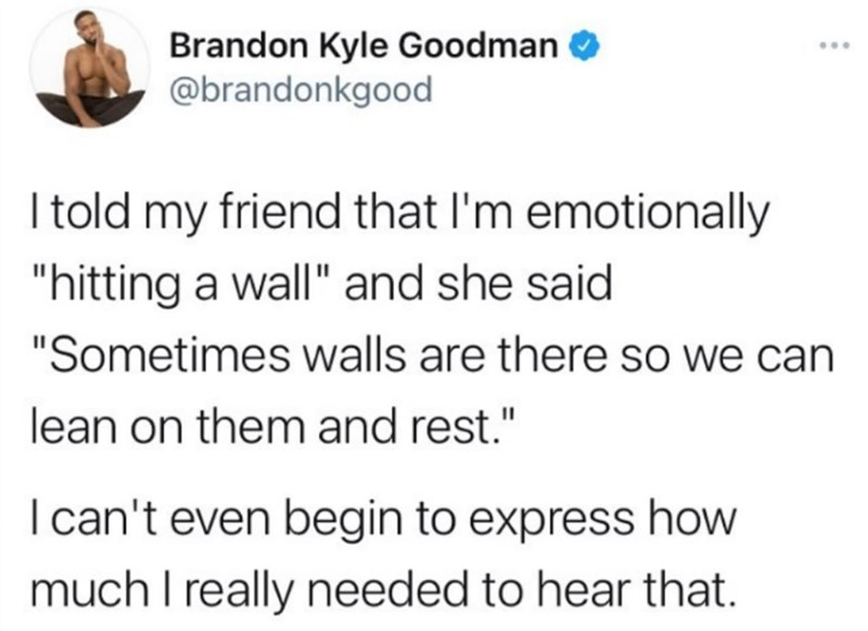 """Font - Brandon Kyle Goodman O @brandonkgood ... I told my friend that l'm emotionally """"hitting a wall"""" and she said """"Sometimes walls are there so we can lean on them and rest."""" Ican't even begin to express how much I really needed to hear that."""