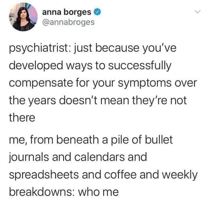 Font - anna borges @annabroges psychiatrist: just because you've developed ways to successfully compensate for your symptoms over the years doesn't mean they're not there me, from beneath a pile of bullet journals and calendars and spreadsheets and coffee and weekly breakdowns: who me