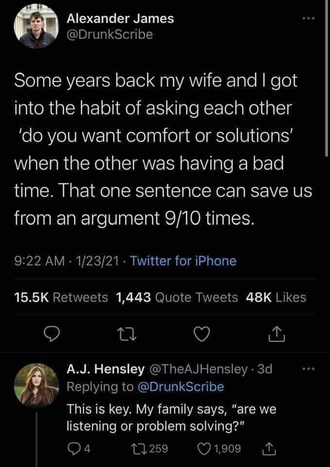 """Black - Alexander James @DrunkScribe Some years back my wife and got into the habit of asking each other 'do you want comfort or solutions' when the other was having a bad time. That one sentence can save us from an argument 9/10 times. 9:22 AM 1/23/21 - Twitter for iPhone 15.5K Retweets 1,443 Quote Tweets 48K Likes A.J. Hensley @TheAJHensley 3d Replying to @DrunkScribe ... This is key. My family says, """"are we listening or problem solving?"""" 94 27 259 O 1,909"""