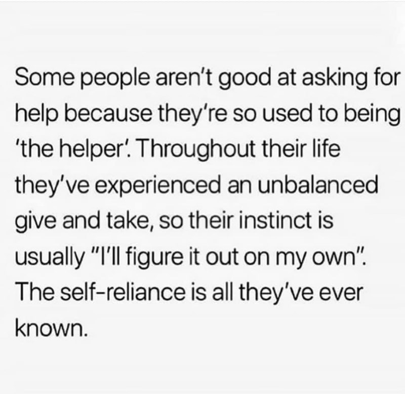 """Font - Some people aren't good at asking for help because they're so used to being 'the helper! Throughout their life they've experienced an unbalanced give and take, so their instinct is usually """"I'll figure it out on my own"""". The self-reliance is all they've ever known."""
