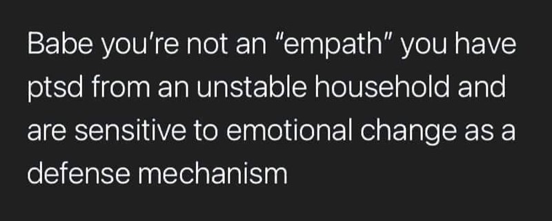 """Font - Babe you're not an """"empath"""" you have ptsd from an unstable household and are sensitive to emotional change as a defense mechanism"""