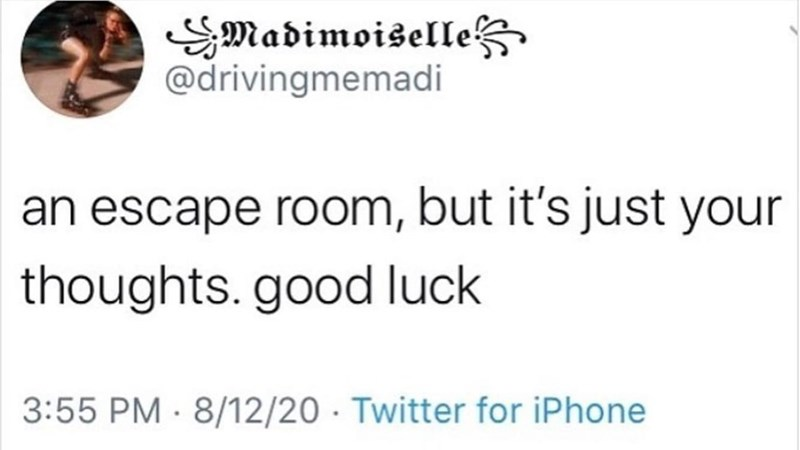 Human body - SMadimoiselle @drivingmemadi an escape room, but it's just your thoughts. good luck 3:55 PM · 8/12/20 · Twitter for iPhone