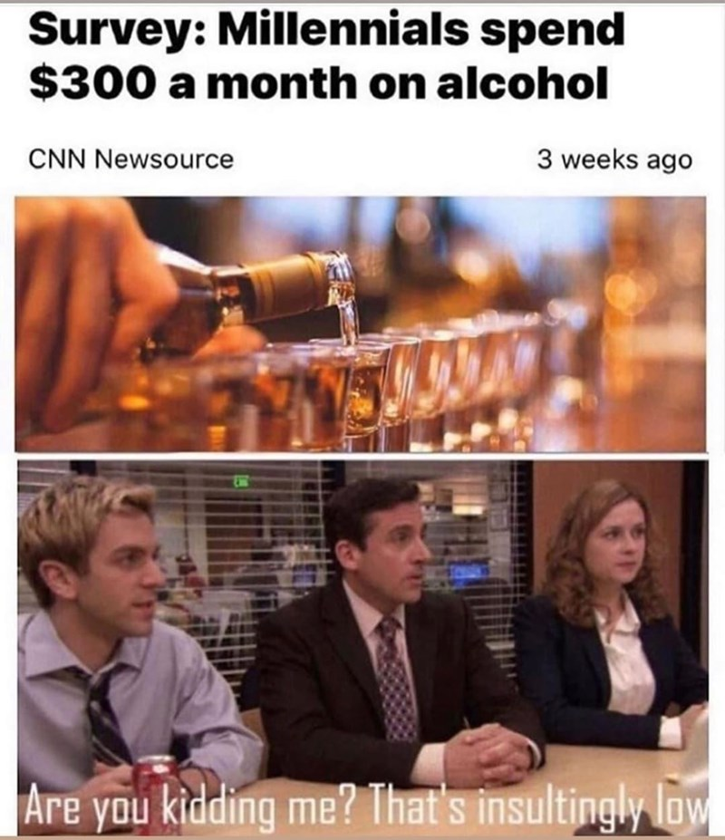 Photograph - Survey: Millennials spend $300 a month on alcohol CNN Newsource 3 weeks ago ET Are you kidding me? That's insultingly low