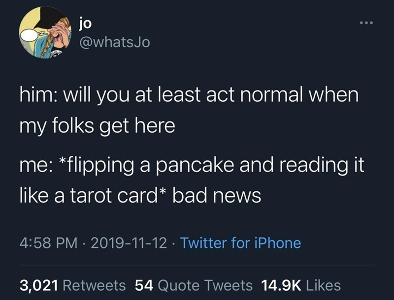 Organism - jo @whatsJo him: will you at least act normal when my folks get here me: *flipping a pancake and reading it like a tarot card* bad news 4:58 PM · 2019-11-12 · Twitter for iPhone 3,021 Retweets 54 Quote Tweets 14.9K Likes
