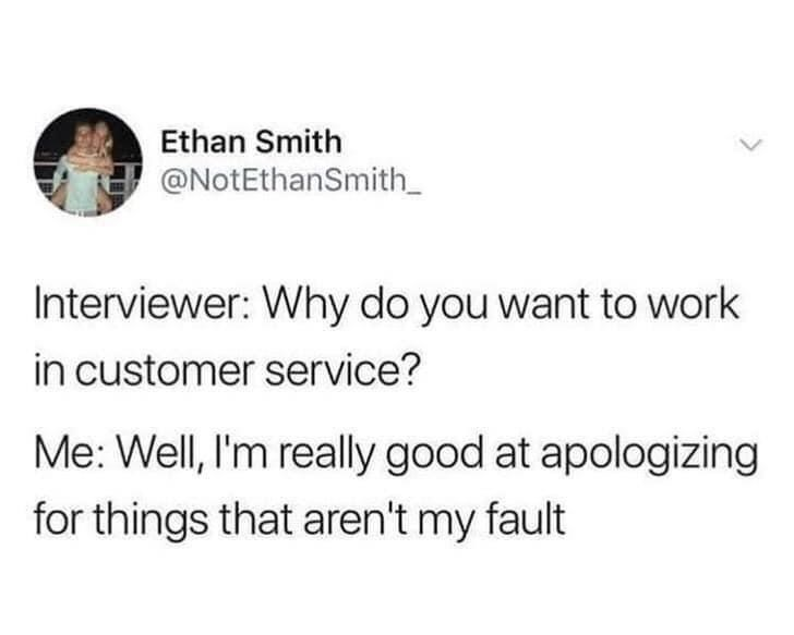 Font - Ethan Smith @NotEthanSmith_ Interviewer: Why do you want to work in customer service? Me: Well, I'm really good at apologizing for things that aren't my fault