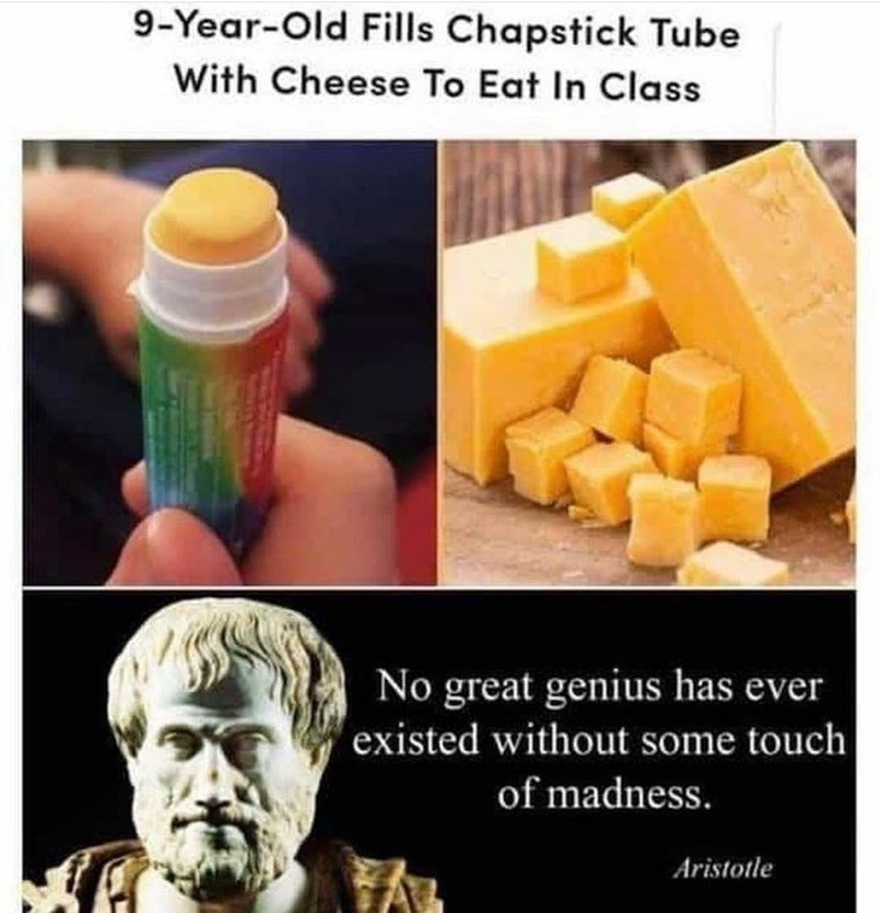 Food - 9-Year-Old Fills Chapstick Tube With Cheese To Eat In Class No great genius has ever existed without some touch of madness. Aristotle
