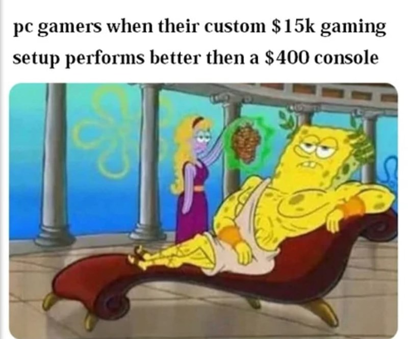 Cartoon - pc gamers when their custom $15k gaming setup performs better then a $400 console