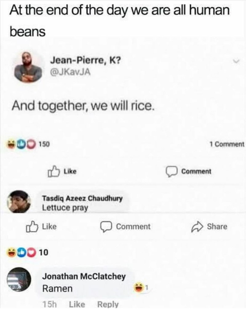 Font - At the end of the day we are all human beans Jean-Pierre, K? @JKavJA And together, we will rice. 150 1 Comment O Like Comment Tasdiq Azeez Chaudhury Lettuce pray O Like Comment Share DO 10 Jonathan McClatchey Ramen 15h Like Reply
