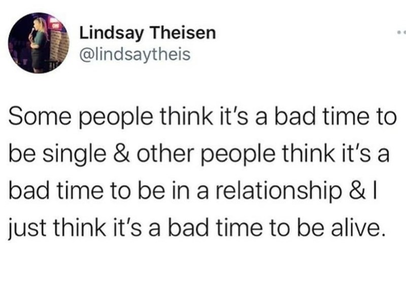 Font - Lindsay Theisen @lindsaytheis Some people think it's a bad time to be single & other people think it's a bad time to be in a relationship &   just think it's a bad time to be alive.