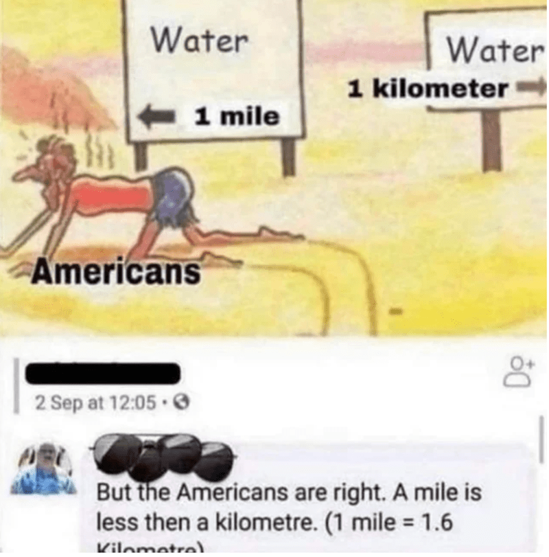 Font - Water Water 1 kilometer 1 mile Americans 2 Sep at 12:05 · O But the Americans are right. A mile is less then a kilometre. (1 mile = 1.6 %3D Kilometrel