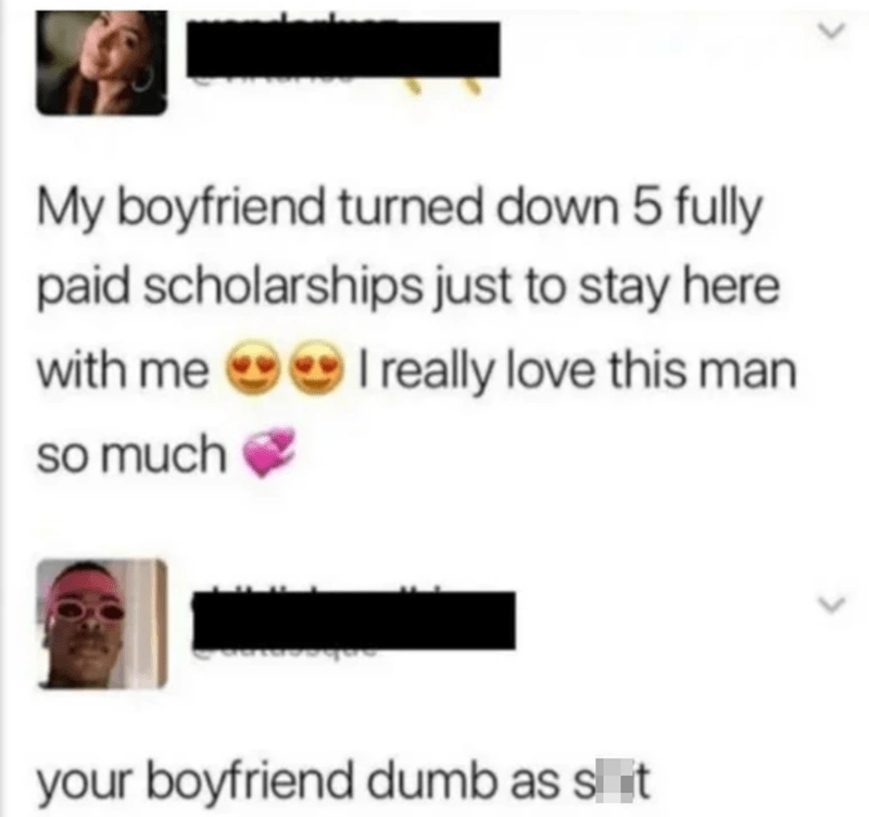 funny memes, funny tweets, memes | My boyfriend turned down 5 fully paid scholarships just to stay here with me I really love this man so much your boyfriend dumb as shit
