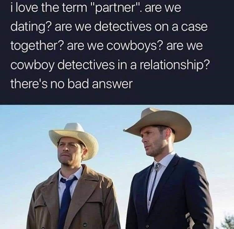 "Hat - i love the term ""partner"". are we dating? are we detectives on a case together? are we cowboys? are we cowboy detectives in a relationship? there's no bad answer"
